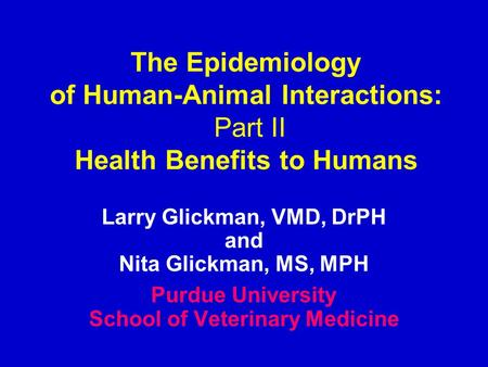 The Epidemiology of Human-Animal Interactions: Part II Health Benefits to Humans Larry Glickman, VMD, DrPH and Nita Glickman, MS, MPH Purdue University.