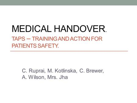 MEDICAL HANDOVER. TAPS – TRAINING AND ACTION FOR PATIENTS SAFETY. C. Ruprai, M. Kotlinska, C. Brewer, A. Wilson, Mrs. Jha.