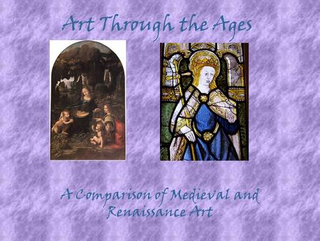 Art Through the Ages A Comparison of Medieval and Renaissance Art.