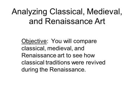 Analyzing Classical, Medieval, and Renaissance Art Objective: You will compare classical, medieval, and Renaissance art to see how classical traditions.