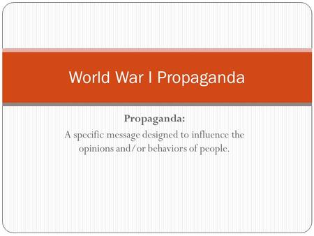 Propaganda: A specific message designed to influence the opinions and/or behaviors of people. World War I Propaganda.