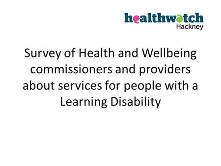 Survey of Health and Wellbeing commissioners and providers about services for people with a Learning Disability.