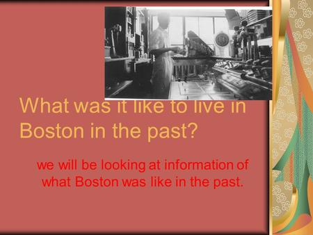 What was it like to live in Boston in the past? we will be looking at information of what Boston was like in the past.