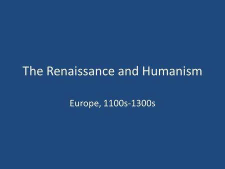 The Renaissance and Humanism Europe, 1100s-1300s.