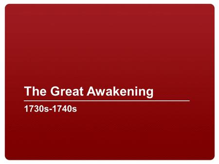 "The Great Awakening 1730s-1740s. 2 What was the Great Awakening? Religious revival movement Evangelicism – ""new birth"" considered the ultimate religious."