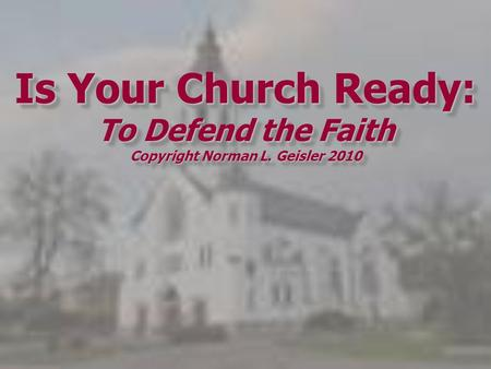 Is Your Church Ready: To Defend the Faith Copyright Norman L. Geisler 2010.
