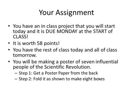 Your Assignment You have an in class project that you will start today and it is DUE MONDAY at the START of CLASS! It is worth 58 points! You have the.