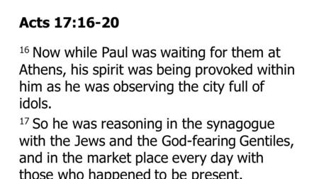 Acts 17:16-20 16 Now while Paul was waiting for them at Athens, his spirit was being provoked within him as he was observing the city full of idols. 17.