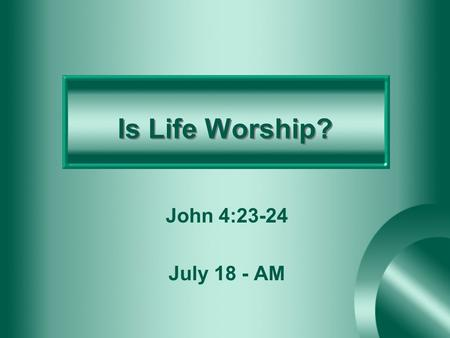 Is Life Worship? John 4:23-24 July 18 - AM. Introduction God requires us to assemble and worship – Hebrews 10:25 God also requires us to live a godly.