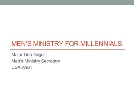 MEN'S MINISTRY FOR MILLENNIALS Major Don Gilger Men's Ministry Secretary USA West.