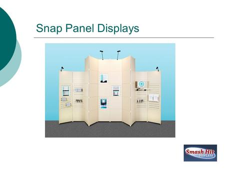Snap Panel Displays. Snap Panel Display Details  Lifetime Warrantee  Unique Design  Affordable Internet Pricing  The Only Portable Snap Panel System.