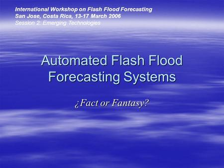 Automated Flash Flood Forecasting Systems ¿Fact or Fantasy? International Workshop on Flash Flood Forecasting San Jose, Costa Rica, 13-17 March 2006 Session.
