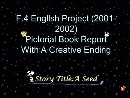 F.4 English Project (2001- 2002) Pictorial Book Report With A Creative Ending Story Title:A Seed.