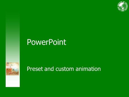 PowerPoint Preset and custom animation. Course contents Overview: Add emphasis with animations Lesson 1: Preset animation schemes Lesson 2: Custom animation.