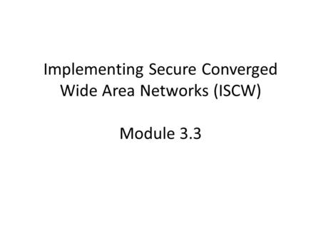 Implementing Secure Converged Wide Area Networks (ISCW) Module 3.3.
