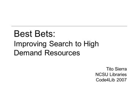 Best Bets: Improving Search to High Demand Resources Tito Sierra NCSU Libraries Code4Lib 2007.