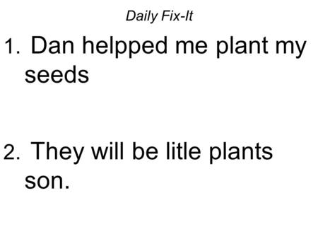 Daily Fix-It 1. Dan helpped me plant my seeds 2. They will be litle plants son.