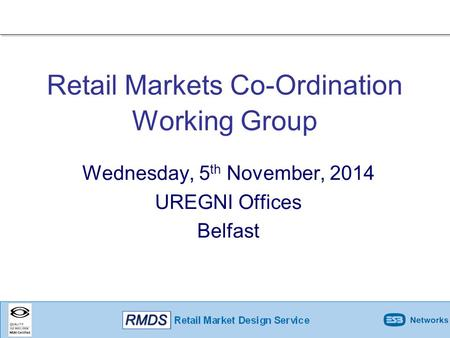 Wednesday, 5 th November, 2014 UREGNI Offices Belfast Retail Markets Co-Ordination Working Group.