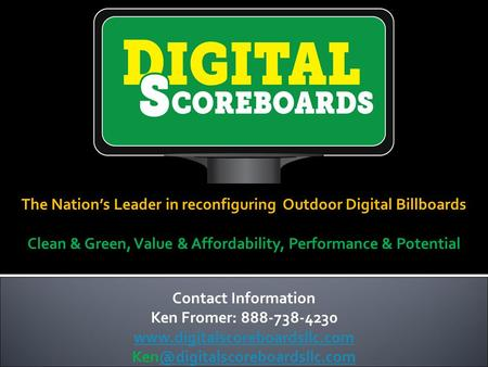 The Nation's Leader in reconfiguring Outdoor Digital Billboards Clean & Green, Value & Affordability, Performance & Potential Contact Information Ken Fromer: