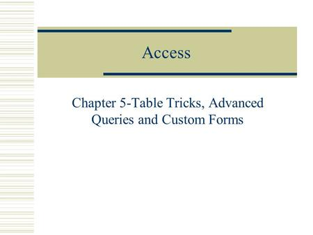 Access Chapter 5-Table Tricks, Advanced Queries and Custom Forms.