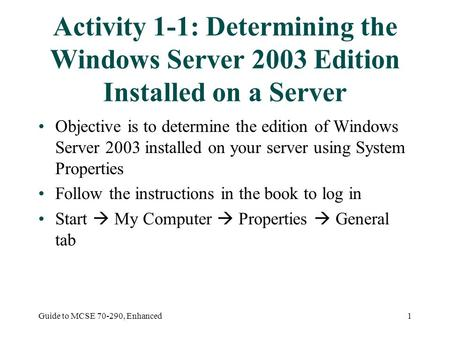 Guide to MCSE 70-290, Enhanced1 Activity 1-1: Determining the Windows Server 2003 Edition Installed on a Server Objective is to determine the edition of.