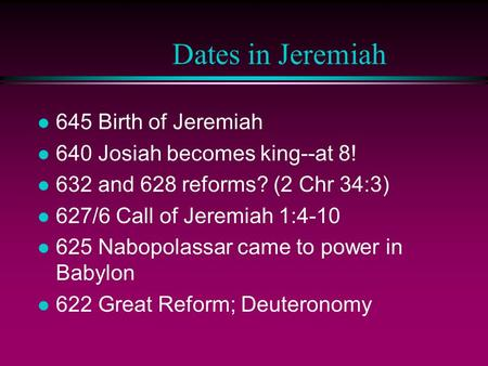 Dates in Jeremiah l 645 Birth of Jeremiah l 640 Josiah becomes king--at 8! l 632 and 628 reforms? (2 Chr 34:3) l 627/6 Call of Jeremiah 1:4-10 l 625 Nabopolassar.