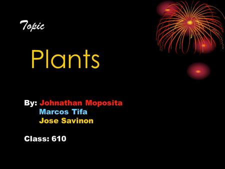 Topic Plants By: Johnathan Moposita Marcos Tifa Jose Savinon Class: 610.