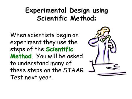 Experimental Design using Scientific Method : Scientific Method When scientists begin an experiment they use the steps of the Scientific Method. You will.