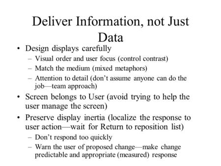 Deliver Information, not Just Data Design displays carefully –Visual order and user focus (control contrast) –Match the medium (mixed metaphors) –Attention.