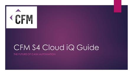 CFM S4 Cloud iQ Guide THE FUTURE OF CASH AUTOMATION.