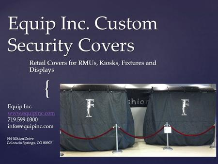 { Equip Inc. Custom Security Covers Retail Covers for RMUs, Kiosks, Fixtures and Displays Equip Inc.  719.599.0300 646.