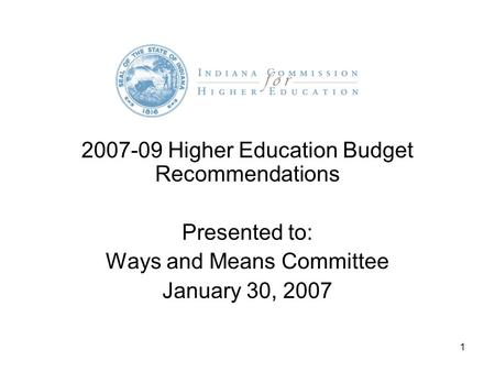 1 2007-09 Higher Education Budget Recommendations Presented to: Ways and Means Committee January 30, 2007.