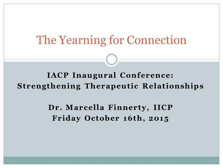 IACP Inaugural Conference: Strengthening Therapeutic Relationships Dr. Marcella Finnerty, IICP Friday October 16th, 2015 The Yearning for Connection.