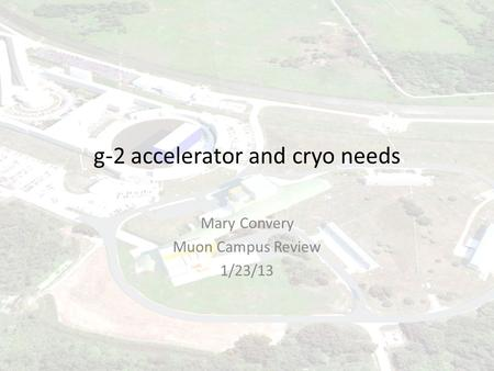G-2 accelerator and cryo needs Mary Convery Muon Campus Review 1/23/13.