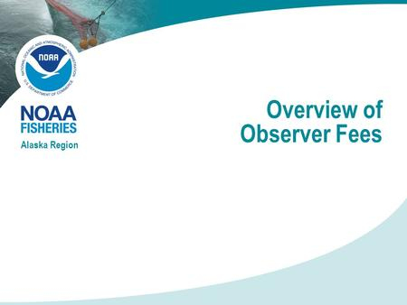 "Overview of Observer Fees Alaska Region. New Observer Program Full Coverage At least 100% coverage on every trip Vessels pays daily observer cost (""pay."