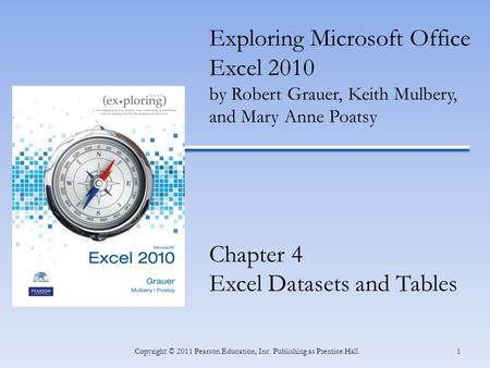 1 Exploring Microsoft Office Excel 2010 by Robert Grauer, Keith Mulbery, and Mary Anne Poatsy Chapter 4 Excel Datasets and Tables Copyright © 2011 Pearson.