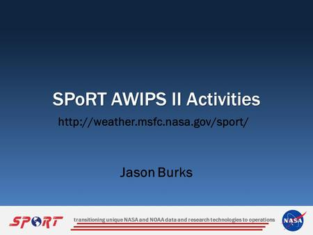 Transitioning unique NASA and NOAA data and research technologies to operations SPoRT AWIPS II Activities Jason Burks