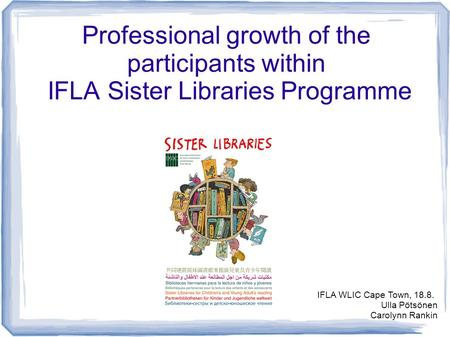 Professional growth of the participants within IFLA Sister Libraries Programme IFLA WLIC Cape Town, 18.8. Ulla Pötsönen Carolynn Rankin.
