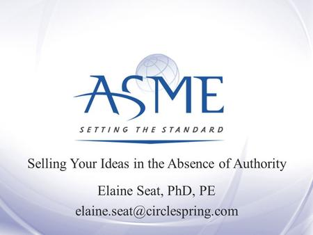 Selling Your Ideas in the Absence of Authority Elaine Seat, PhD, PE