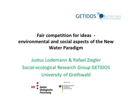Fair competition for ideas - environmental and social aspects of the New Water Paradigm Justus Lodemann & Rafael Ziegler Social-ecological Research Group.
