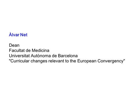 Àlvar Net Dean Facultat de Medicina Universitat Autònoma de Barcelona Curricular changes relevant to the European Convergency