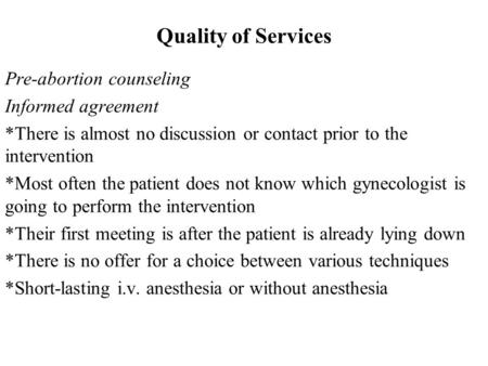 Quality of Services Pre-abortion counseling Informed agreement * There is almost no discussion or contact prior to the intervention * Most often the patient.