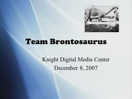 Team Brontosaurus Knight Digital Media Center December 8, 2007 Knight Digital Media Center December 8, 2007.