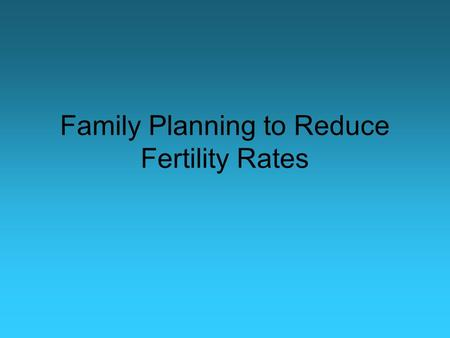 <strong>Family</strong> <strong>Planning</strong> to Reduce Fertility Rates. <strong>Family</strong> <strong>Planning</strong> / Birth Control <strong>Family</strong> <strong>Planning</strong> is about choice It is tied closely to: –Infant mortality –Maternal.