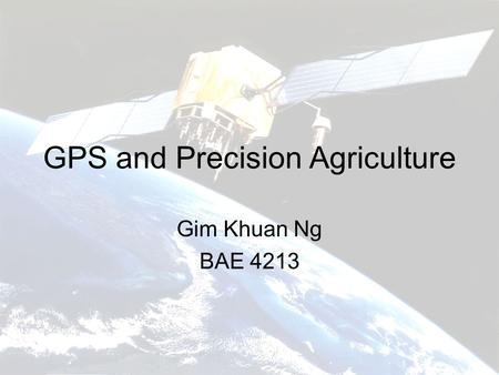 GPS and Precision Agriculture Gim Khuan Ng BAE 4213.