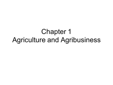 Chapter 1 Agriculture and Agribusiness. Terms Continued Output – a marketable product of a farming operation, such as cash crops, livestock, and so forth.