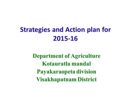 Strategies and Action plan for 2015-16 Department of Agriculture Kotauratla mandal Payakaraopeta division Visakhapatnam District.