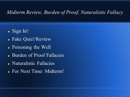 Midterm Review, Burden of Proof, Naturalistic Fallacy Sign In! Fake Quiz!/Review Poisoning the Well Burden of Proof Fallacies Naturalistic Fallacies For.