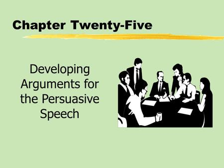 Chapter Twenty-Five Developing Arguments for the Persuasive Speech.