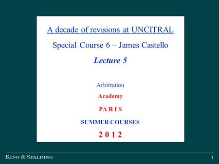 1 A decade of revisions at UNCITRAL Special Course 6 – James Castello Lecture 5 Arbitration Academy PA R I S SUMMER COURSES 2 0 1 2.